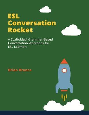 ESL Conversation Rocket: A Scaffolded, Grammar-Based Conversation Workbook for ESL Learners by Brian Branca