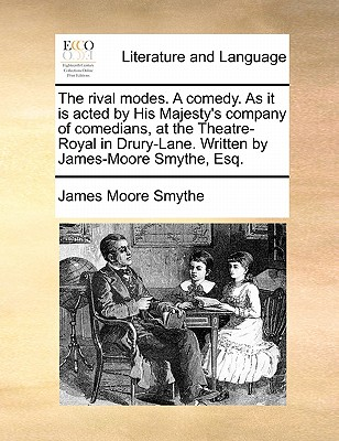 The Rival Modes. a Comedy. as It Is Acted by His Majesty's Company of Comedians, at the Theatre-Royal in Drury-Lane. Written by James-Moore Smythe, Esq by James Moore Smythe
