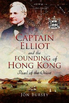 Captain Elliot and the Founding of Hong Kong by Jon Bursey