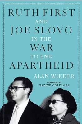 Ruth First and Joe Slovo in the War to End Apartheid by Alan Wieder