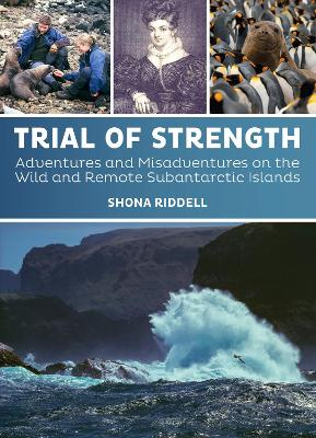 Trial of Strength: Adventures and misadventures on the wild and remote subantarctic islands by Shona Riddell