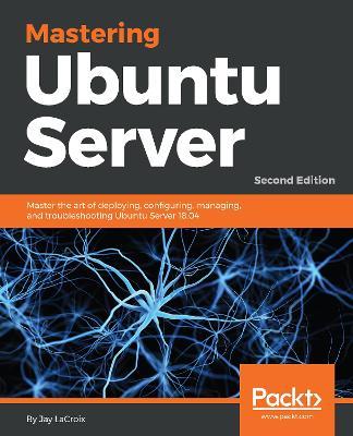Mastering Ubuntu Server: Master the art of deploying, configuring, managing, and troubleshooting Ubuntu Server 18.04, 2nd Edition by Jay LaCroix