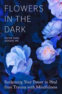 Flowers in the Dark: Reclaiming Your Power to Heal Trauma with Mindfulness by Sister Dang Nghiem