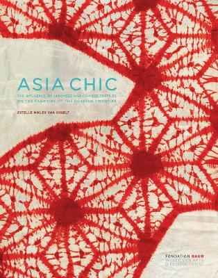 Asian Chic: The Influence of Japanese and Chinese Textiles on the Fashions of the Roaring Twenties by Estelle Nikles van Osselt