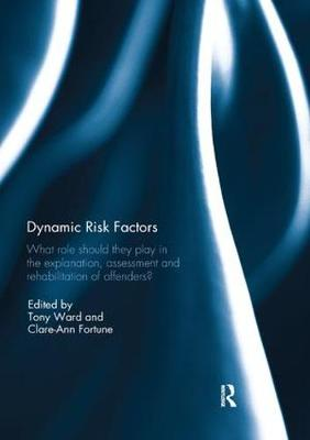 Dynamic Risk Factors: What role should they play in the explanation, assessment and rehabilitation of offenders? by Tony Ward