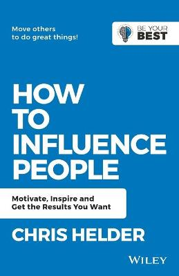 How to Influence People: Motivate, Inspire and Get the Results You Want by Chris Helder