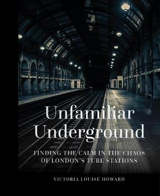 Unfamiliar Underground: Finding the Calm in the Chaos of London's Tube Stations by Victoria Louise Howard