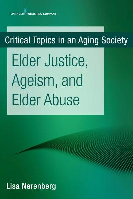 Critical Topics in an Aging Society: Elder Justice, Ageism, and Elder Abuse by Lisa Nerenberg