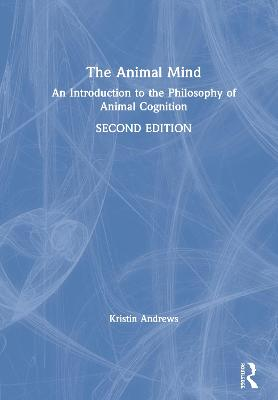 The Animal Mind: An Introduction to the Philosophy of Animal Cognition book