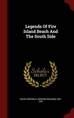 Legends of Fire Island Beach and the South Side by Edward R (Edward Richard) 1855-1 Shaw