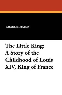 The Little King: A Story of the Childhood of Louis XIV, King of France by Deceased Charles Major