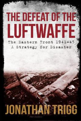 The Defeat of the Luftwaffe: The Eastern Front 1941-45, A Strategy for Disaster by Jonathan Trigg