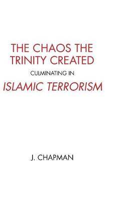 The Chaos the Trinity Created Culminating in Islamic Terrorism by J Chapman