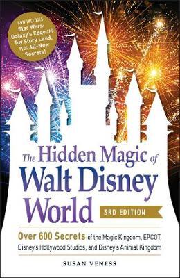 The Hidden Magic of Walt Disney World, 3rd Edition: Over 600 Secrets of the Magic Kingdom, EPCOT, Disney's Hollywood Studios, and Disney's Animal Kingdom by Susan Veness