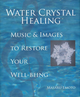 Water Crystal Healing: Music and Images To Restore Your Wellbeing by Masaru Emoto