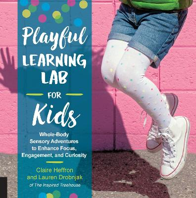 Playful Learning Lab for Kids: Whole-Body Sensory Adventures to Enhance Focus, Engagement, and Curiosity by Claire Heffron