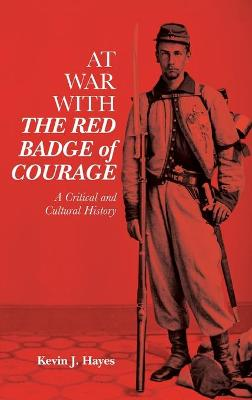 At War with <I>The Red Badge of Courage</I>: A Critical and Cultural History by Kevin J. Hayes