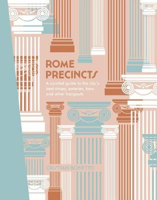 Rome Precincts: A Curated Guide to the City's Best Shops, Eateries, Bars and Other Hangouts by Cristian Bonetto