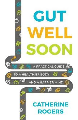Gut Well Soon: A Practical Guide to a Healthier Body and a Happier Mind by Catherine Rogers