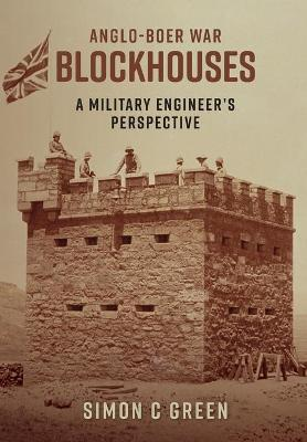 Anglo-Boer War Blockhouses - A Military Engineer's Perspective by Simon C Green