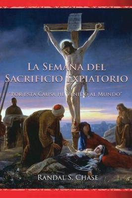 La Semana del Sacrificio Expiatorio: Por Esta Causa He Venido Al Mundo by Randal S Chase