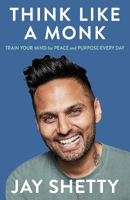 Think Like a Monk: Train Your Mind for Peace and Purpose Every Day by Jay Shetty