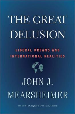 The Great Delusion: Liberal Dreams and International Realities by John J. Mearsheimer