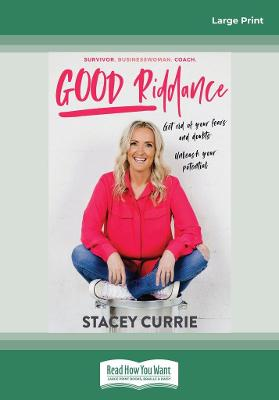 Good Riddance: Get rid of your fears and doubts. Unleash your potential. by Stacey Currie