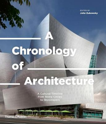 A Chronology of Architecture: A Cultural Timeline from Stone Circles to Skyscrapers by John Zukowsky