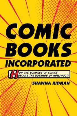 Comic Books Incorporated: How the Business of Comics Became the Business of Hollywood by Shawna Kidman