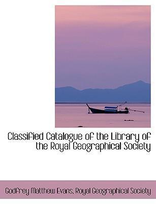 Classified Catalogue of the Library of the Royal Geographical Society by Royal Geographical Societ Matthew Evans