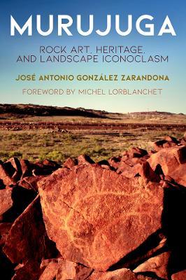 Murujuga: Rock Art, Heritage, and Landscape Iconoclasm by Jose Antonio Gonzalez Zarandona