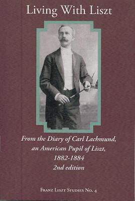 Living With Liszt - From the Diary of Carl Lachmund, an American Pupil of Liszt, 1882-1884, 2e book