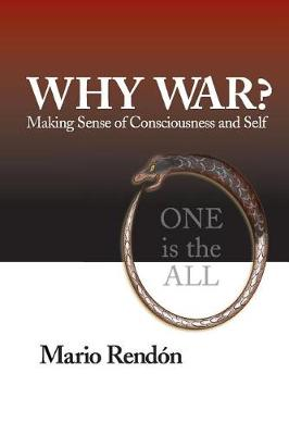 Why War?: Making Sense of Consciousness and Self by Mario Rendon