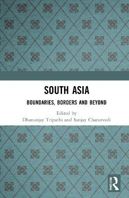 South Asia: Boundaries, Borders and Beyond by Dhananjay Tripathi
