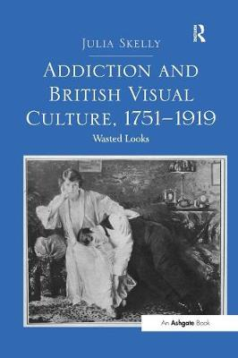 Addiction and British Visual Culture, 1751 1919 by Julia Skelly