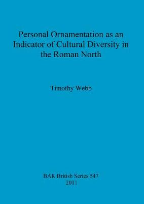 Personal Ornamentation as an Indicator of Cultural Diversity in the Roman North by Timothy Webb