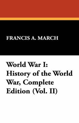 World War I: History of the World War, Complete Edition (Vol. II) by Francis A March