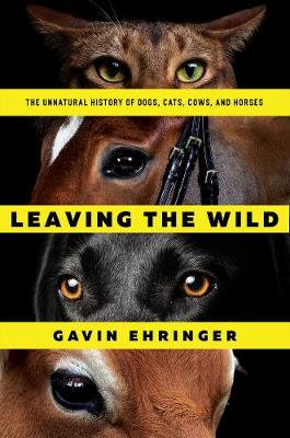 Leaving the Wild - The Unnatural History of Dogs, Cats, Cows, and Horses by Gavin Ehringer