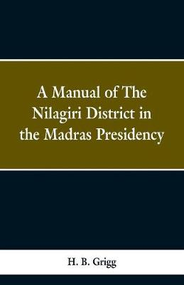 A manual of the Nilagiri district in the Madras Presidency by H B Grigg