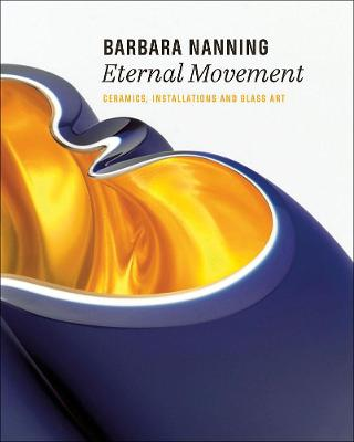 Barbara Nanning - Eternal Movement: Ceramics, Installations and Glass Art by Titus M. Eliens