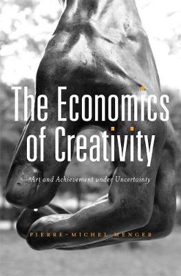 The Economics of Creativity: Art and Achievement under Uncertainty by Pierre-Michel Menger