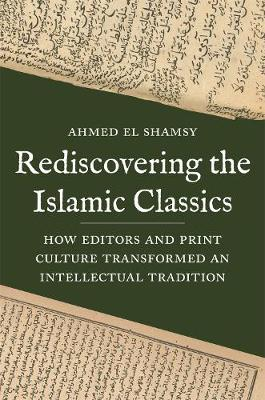 Rediscovering the Islamic Classics: How Editors and Print Culture Transformed an Intellectual Tradition by Ahmed El Shamsy