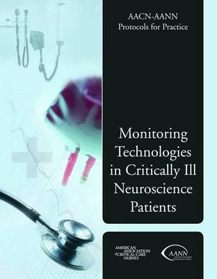 AACN-AANN Protocols for Practice: Monitoring Technologies in Critically Ill Neuroscience Patients by American Association of Critical-Care Nurses (AACN)