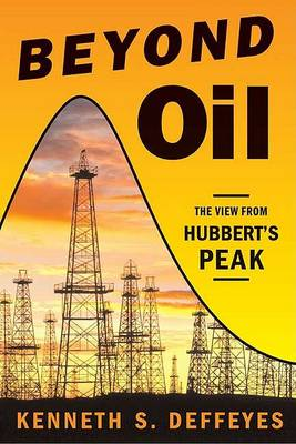 Beyond Oil: The View from Hubbert's Peak by Kenneth S. Deffeyes