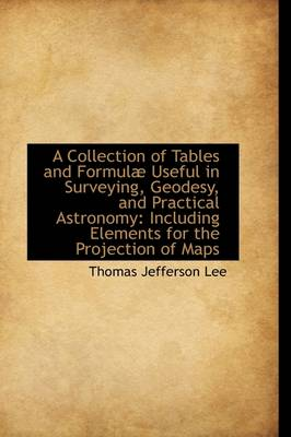 A Collection of Tables and Formul Useful in Surveying, Geodesy, and Practical Astronomy: Including by Thomas Jefferson Lee