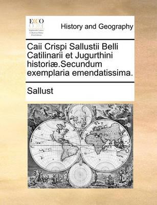 Caii Crispi Sallustii Belli Catilinarii Et Jugurthini Histori].Secundum Exemplaria Emendatissima. by Sallust