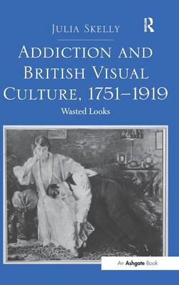 Addiction and British Visual Culture, 1751-1919 by Julia Skelly