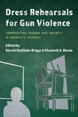 Dress Rehearsals for Gun Violence: Confronting Trauma and Anxiety in America's Schools by Kjersti VanSlyke-Briggs
