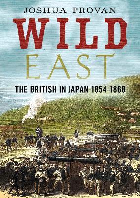 Wild East: The British in Japan 1854-1868 by Josh Provan